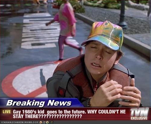 Breaking News - Gay 1980's kid  goes to the future. WHY COULDN'T HE STAY THERE?????????????????