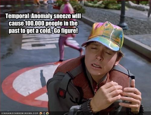 Temporal  Anomaly sneeze will cause 100,000 people in the past to get a cold.  Go figure!