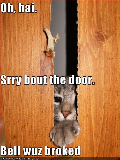 Oh, hai. Srry bout the door. Bell wuz broked