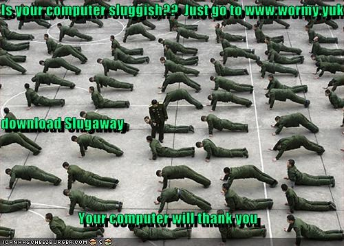 Lol - Is your computer sluggish??  Just go to www.wormy.yuk  download Slugaway Your computer will thank you
