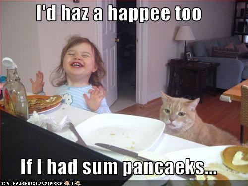 I'd haz a happee too  If I had sum pancaeks...