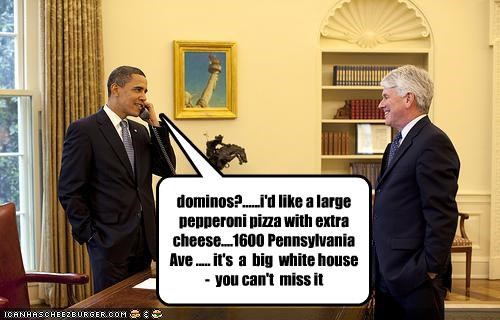 dominos?......i'd like a large pepperoni pizza with extra cheese....1600 Pennsylvania Ave ..... it's  a  big  white house -  you can't  miss it