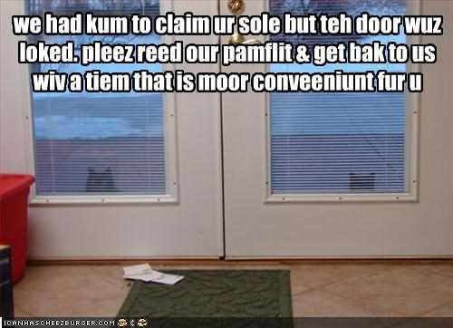 we had kum to claim ur sole but teh door wuz loked. pleez reed our pamflit & get bak to us wiv a tiem that is moor conveeniunt fur u