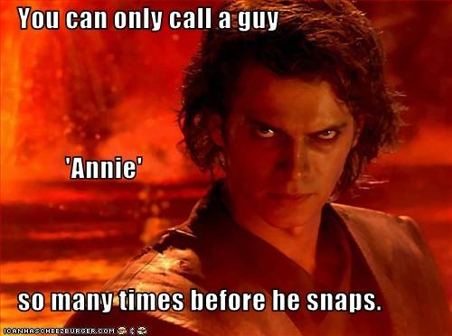 You can only call a guy              'Annie'    so many times before he snaps.