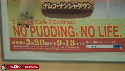 No pudding, No life.