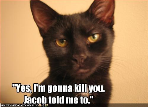 """Yes, I'm gonna kill you.  Jacob told me to."""