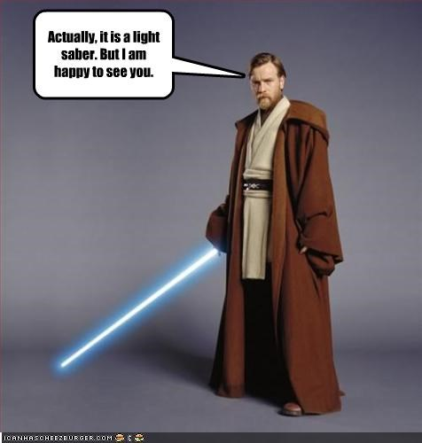 Actually, it is a light saber. But I am happy to see you.