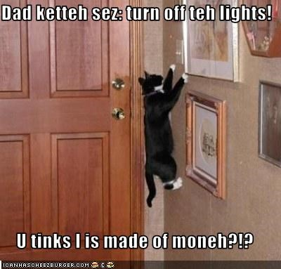 Dad ketteh sez: turn off teh lights!  U tinks I is made of moneh?!?