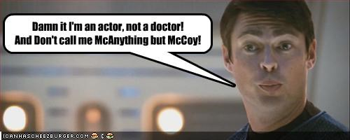 Damn it I'm an actor, not a doctor! And Don't call me McAnything but McCoy!