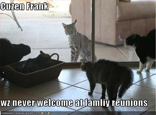 Cuzen Frank  wz never welcome at famliy reunions