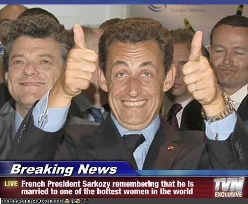Breaking News - French President Sarkozy remembering that he is married to one of the hottest women in the world