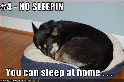 #4 - NO SLEEPIN  You can sleep at home . . .