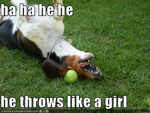 ha ha he he  he throws like a girl