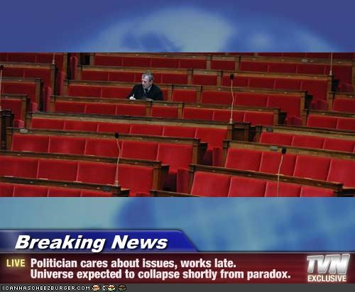 Breaking News - Politician cares about issues, works late.  Universe expected to collapse shortly from paradox.
