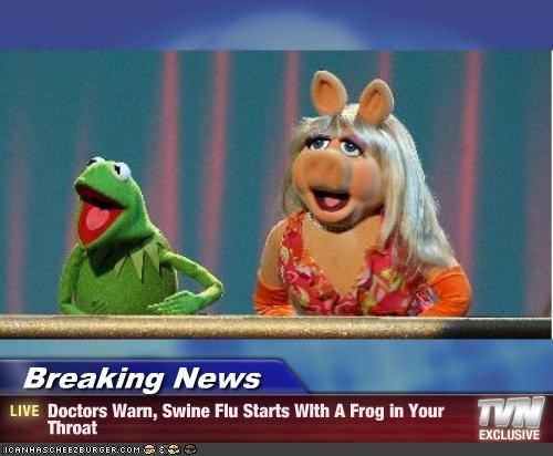 Breaking News - Doctors Warn, Swine Flu Starts WIth A Frog in Your Throat