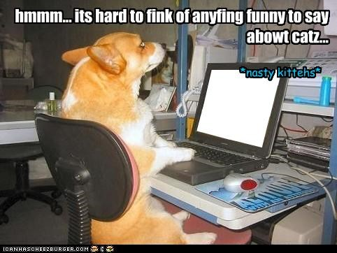 hmmm... its hard to fink of anyfing funny to say abowt catz...