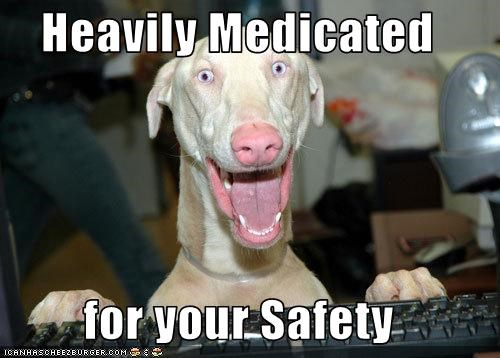 Heavily Medicated   for your Safety