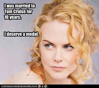 I was married to Tom Cruise for  10 years.   I deserve a medal.