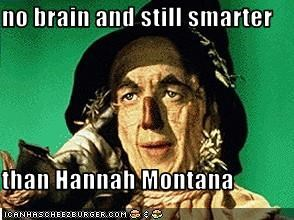 no brain and still smarter   than Hannah Montana