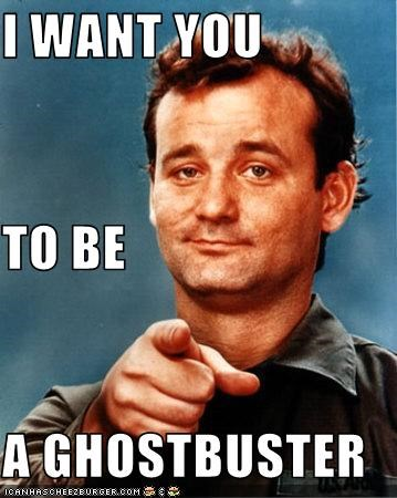 I WANT YOU TO BE A GHOSTBUSTER