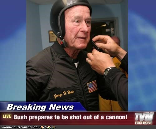 Breaking News - Bush prepares to be shot out of a cannon!