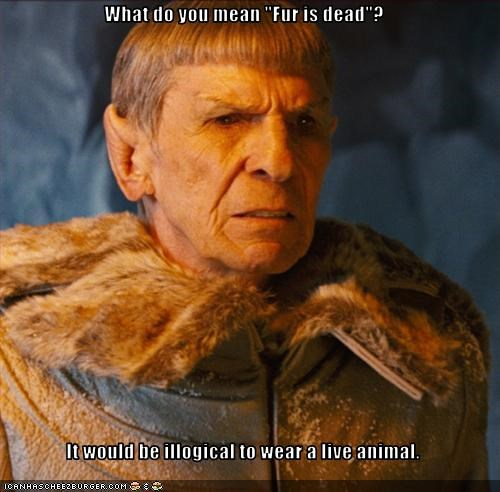 "What do you mean ""Fur is dead""?  It would be illogical to wear a live animal."