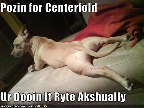 Pozin for Centerfold  Ur Dooin It Ryte Akshually