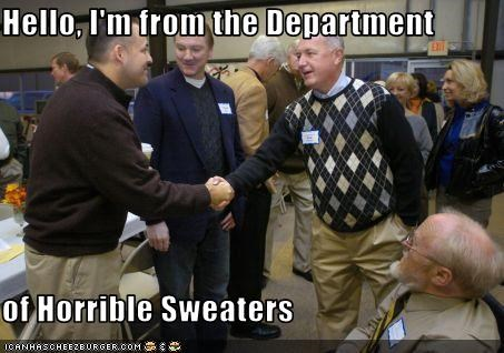 Hello, I'm from the Department  of Horrible Sweaters