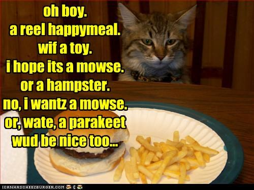 oh boy. a reel happymeal. wif a toy. i hope its a mowse.  or a hampster.  no, i wantz a mowse. or, wate, a parakeet wud be nice too...