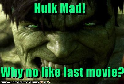 Hulk Mad!  Why no like last movie?