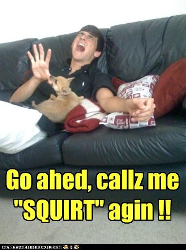 """Go ahed, callz me """"SQUIRT"""" agin !!"""