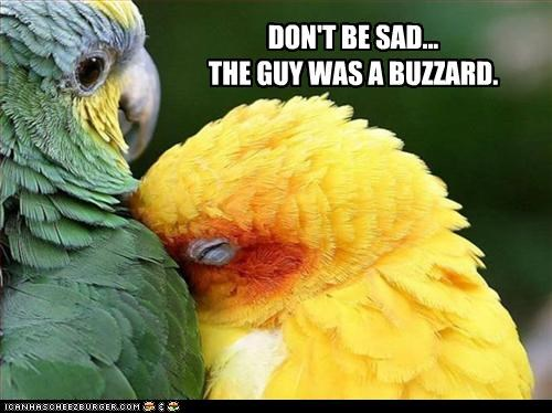 DON'T BE SAD... THE GUY WAS A BUZZARD.