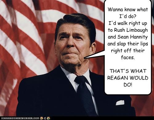 Wanna know what I'd do?  I'd walk right up to Rush Limbaugh and Sean Hannity and slap their lips right off their faces.   THAT'S WHAT REAGAN WOULD DO!