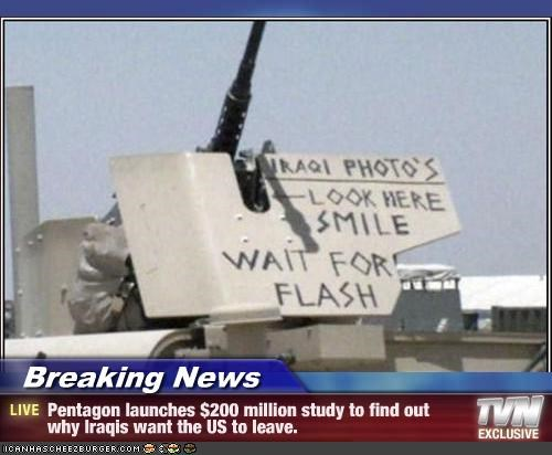 Breaking News - Pentagon launches $200 million study to find out why Iraqis want the US to leave.