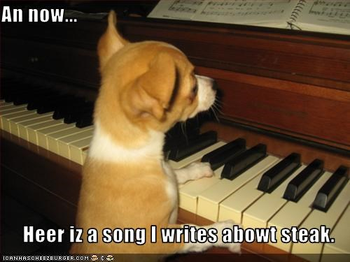 An now...  Heer iz a song I writes abowt steak.