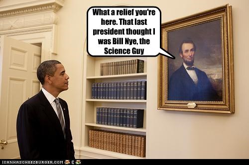 What a relief you're here. That last president thought I was Bill Nye, the Science Guy