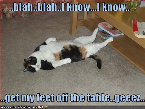 ..blah..blah..I know...I know..  ..get my feet off the table..geeez..