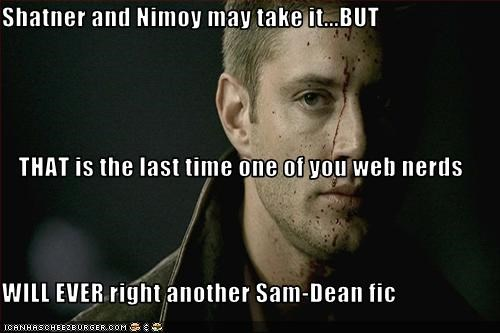 Shatner and Nimoy may take it...BUT THAT is the last time one of you web nerds WILL EVER right another Sam-Dean fic