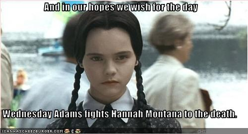 And in our hopes we wish for the day  Wednesday Adams fights Hannah Montana to the death.