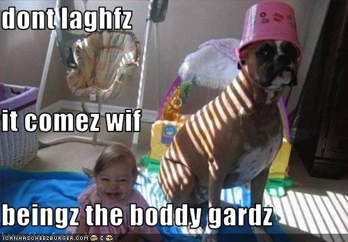 dont laghfz it comez wif  beingz the boddy gardz