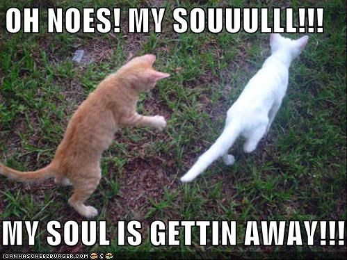 OH NOES! MY SOUUULLL!!!  MY SOUL IS GETTIN AWAY!!!!