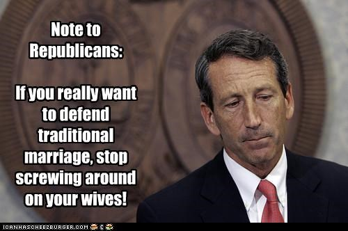 Note to Republicans:   If you really want to defend traditional marriage, stop screwing around on your wives!