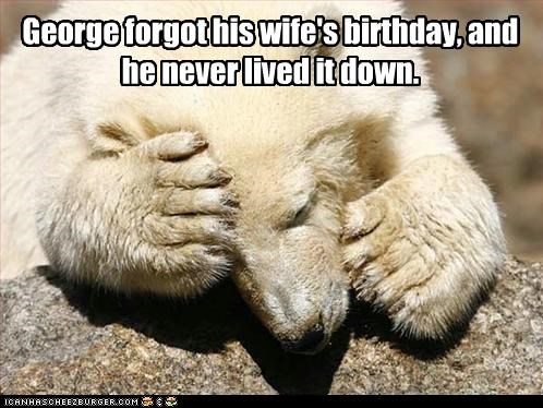George forgot his wife's birthday, and he never lived it down.