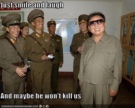 Just smile and laugh  And maybe he won't kill us