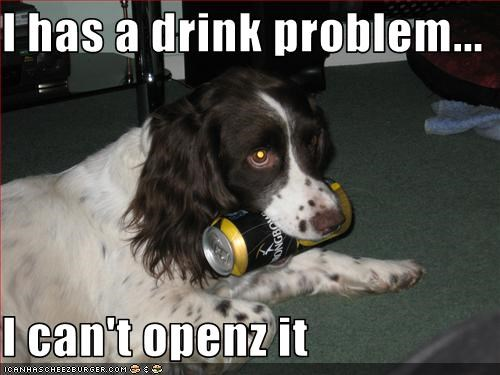 I has a drink problem...  I can't openz it