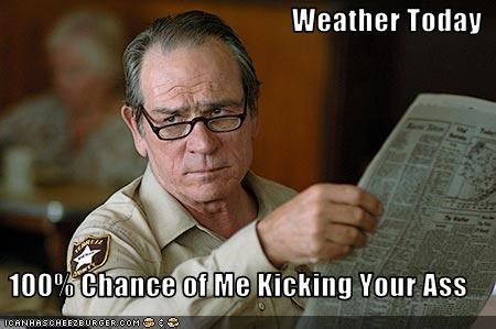 Weather Today  100% Chance of Me Kicking Your Ass