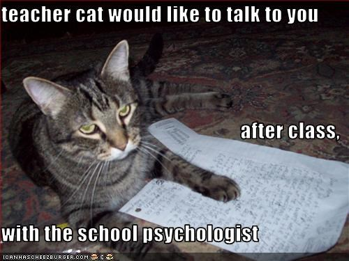 teacher cat would like to talk to you  after class, with the school psychologist