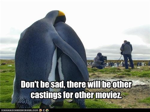 Don't be sad, there will be other castings for other moviez.