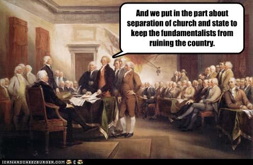 And we put in the part about separation of church and state to keep the fundamentalists from ruining the country.