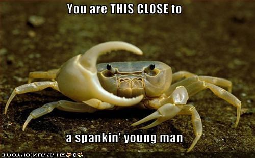 You are THIS CLOSE to  a spankin' young man